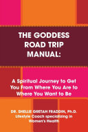 The Goddess Road Trip Manual  A Spiritual Journey to Get You from Where You Are to Where You Want to Be  Lifestyle Coach Specializing in Women s Health