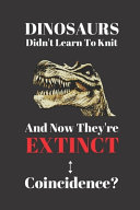 Dinosaurs Didn't Learn To Knit And Now They're Extinct. Coincidence?