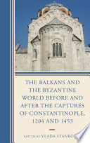 The Balkans and the Byzantine World before and after the Captures of Constantinople  1204 and 1453