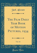 The Film Daily Year Book Of Motion Pictures 1934 Vol 16 Classic Reprint