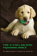 The E collar Dog Training Bible  The Complete Guide To Training The Perfect Pet