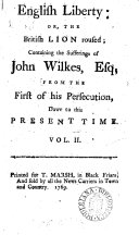 English liberty  or The British lion roused  containiny  sic  the sufferings of John Wilkes from the first of his persecution  down to the present time