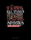 If Guns Kill People  I Guess Pencils Misspell Words  Cars Drive Drunk And Spoons Make People Fat