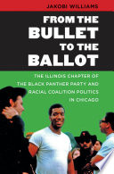 From the Bullet to the Ballot  : The Illinois Chapter of the Black Panther Party and Racial Coalition Politics in Chicago