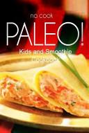 No Cook Paleo    Kids and Smoothie Cookbook
