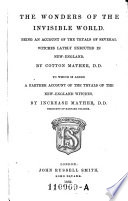 The Wonders of the Invisible World; Being an Account of the Tryals of Several Witches Lately Executed in New-England. To which is Added a Farther Account of the Tryals of New-England Witches by Increase Mather