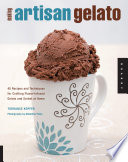 """""""Making Artisan Gelato: 45 Recipes and Techniques for Crafting Flavor-Infused Gelato and Sorbet at Home"""" by Torrance Kopfer"""