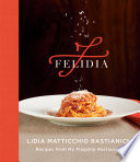 """Felidia: Recipes from My Flagship Restaurant: A Cookbook"" by Lidia Matticchio Bastianich, Tanya Bastianich Manuali, Fortunato Nicotra"