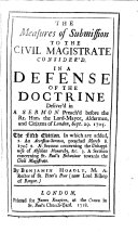 The measures of submission to the civil magistrate consider'd, a defense of the doctrine delivered in a sermon [on Rom. xiii, 1] preach'd Sept. 29, 1705. An accession-sermon, preached March 8. 170'4/5'. 2. A sermon concerning the unhappiness of absolute monarchy. 3. A sermon concerning st. Paul's behaviour towards the civil magistrate
