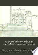 Painters  Colours  Oils  and Varnishes  a Practical Manual