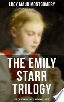 The Emily Starr Trilogy  Emily of New Moon  Emily Climbs   Emily s Quest