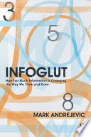 Infoglut  : How Too Much Information Is Changing the Way We Think and Know