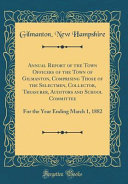Annual Report of the Town Officers of the Town of Gilmanton, Comprising Those of the Selectmen, Collector, Treasurer, Auditors and School Committee