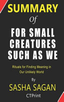 Summary of for Small Creatures Such As We by by Sasha Sagan - Rituals for Finding Meaning in Our Unlikely World