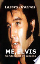 ME  ELVIS  CONDEMNED BY SUCCESS