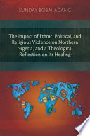 The Impact of Ethnic; Political; and Religious Violence on Northern Nigeria; and a Theological Reflection on Its Healing