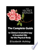 The Complete Guide To Clinical Aromatherapy and Essential Oils for The Physical Body