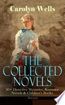 The Collected Novels of Carolyn Wells     50  Detective Mysteries  Romance Novels   Children s Books  Illustrated
