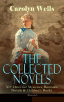 Pdf The Collected Novels of Carolyn Wells – 50+ Detective Mysteries, Romance Novels & Children's Books (Illustrated)