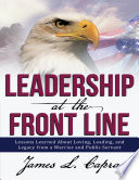 Leadership At the Front Line  Lessons Learned About Loving  Leading  and Legacy from a Warrior and Public Servant Book