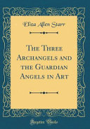 The Three Archangels and the Guardian Angels in Art (Classic Reprint)