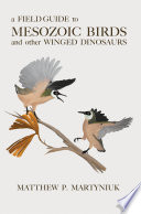 A Field Guide to Mesozoic Birds and Other Winged Dinosaurs Book