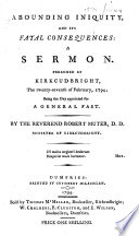 Abounding Iniquity  and Its Fatal Consequences  a Sermon  Preached at Kirkcudbright  the Twenty seventh of February  1794  Being the Day Appointed for a General Fast  By the Reverend Robert Muter