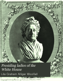 Presiding Ladies of the White House, Containing Biographical Appreciatins Together with a Short History of the Executive Mansion and a Treatise on Its Etiquette and Customs
