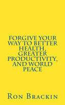 Forgive Your Way to Better Health  Greater Productivity  and World Peace Book