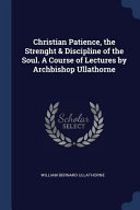 Christian Patience  the Strenght   Discipline of the Soul  a Course of Lectures by Archbishop Ullathorne