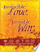 Invincible Love, Invisible War: God's Plan To Win Your Spiritual Battles