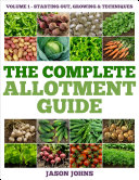 The Complete Allotment Guide   Volume 1     Starting Out  Growing and Techniques