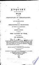 An Enquiry Into the Accordancy of War with the Principles of Christianity  and an Examination of the Philosophical Reasoning by which it is Defended