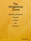 Thy Kingdom s  Come  Expositing Scripture s Kingdoms of Earth and of Heaven