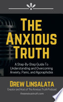 The Anxious Truth   A Step By Step Guide To Understanding and Overcoming Panic  Anxiety  and Agoraphobia Book