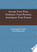 Accept Your Past  Embrace Your Present  Anticipate Your Future