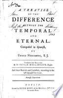 A treatise of the difference betwixt the temporal and eternal     Translated     by Sir Vivian Mullineaux     And since revised and corrected  according to the last Spanish edition Book