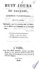 Huit Jours de Sagesse, comédie vaudeville en un acte [by M. A. M. Désaugiers, Poncy and Saint-Luc], etc