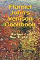Flannel John s Venison Cookbook  Recipes for Deer Hunters