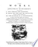 Works, Containing 1. the Theory of Painting. 2. Essay on the Art of Criticism (so Far as it Relates to Painting.) 3. the Science of a Connoisseur. A New Edition, Corrected, with the Additions of an Essay on the Knwoledge of Prints, and Cautions to Collectors