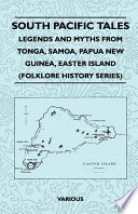 South Pacific Tales   Legends and Myths from Tonga  Samoa  Papua New Guinea  Easter Island  Folklore History Series