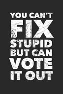You Can t Fix Stupid But You Can Vote It Out