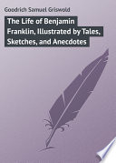 The Life of Benjamin Franklin  Illustrated by Tales  Sketches  and Anecdotes