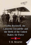 Kiffin Rockwell  the Lafayette Escadrille and the Birth of the United States Air Force Book PDF