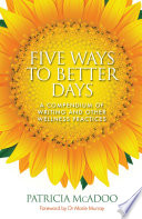 Five Ways to Better Days  A Compendium of Writing and Other Wellness Practices