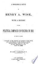 A biographical sketch of H. A. Wise, with a history of the political campaign in Virginia in 1855, etc