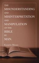 The Misunderstanding and Misinterpretation and Manipulation of the Bible by Man. Pdf/ePub eBook