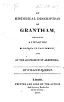An historical Description of Grantham, containing a List of the Burgesses in Parliament, also of the succession of Aldermen