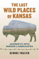 link to The last wild places of Kansas : journeys into hidden landscapes in the TCC library catalog