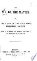 The Sum of the Matter; Or, The Words of the Holy Spirit [in the New Testament] Respecting Baptism. With a Selection of Hymns for Use at the Baptism of Believers